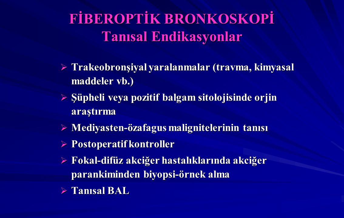 FİBEROPTİK BRONKOSKOPİ Tanısal Endikasyonlar  Trakeobronşiyal yaralanmalar (travma, kimyasal maddeler vb.)  Şüpheli veya pozitif balgam sitolojisinde orjin araştırma  Mediyasten-özafagus malignitelerinin tanısı  Postoperatif kontroller  Fokal-difüz akciğer hastalıklarında akciğer parankiminden biyopsi-örnek alma  Tanısal BAL