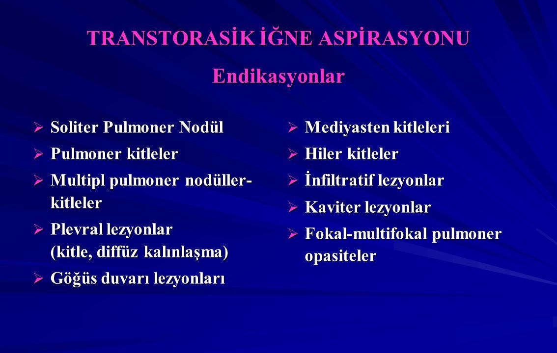 TRANSTORASİK İĞNE ASPİRASYONU Endikasyonlar  Soliter Pulmoner Nodül  Pulmoner kitleler  Multipl pulmoner nodüller- kitleler  Plevral lezyonlar (kitle, diffüz kalınlaşma)  Göğüs duvarı lezyonları  Mediyasten kitleleri  Hiler kitleler  İnfiltratif lezyonlar  Kaviter lezyonlar  Fokal-multifokal pulmoner opasiteler