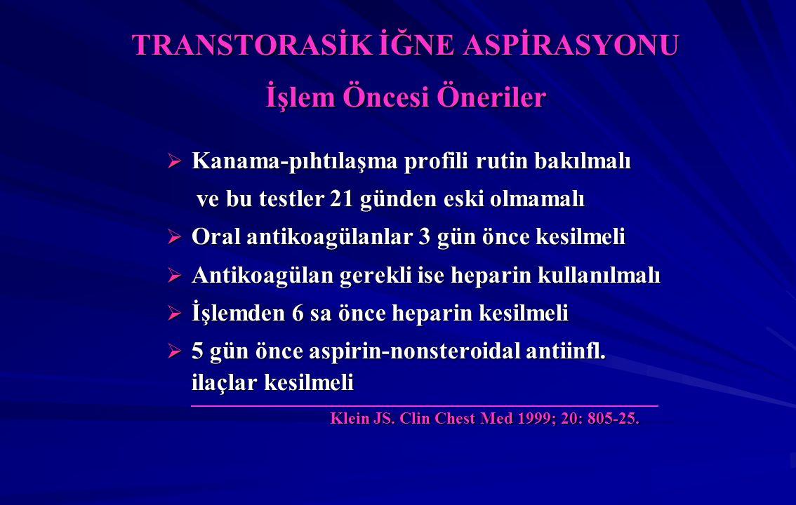 TRANSTORASİK İĞNE ASPİRASYONU İşlem Öncesi Öneriler  Kanama-pıhtılaşma profili rutin bakılmalı ve bu testler 21 günden eski olmamalı ve bu testler 21 günden eski olmamalı  Oral antikoagülanlar 3 gün önce kesilmeli  Antikoagülan gerekli ise heparin kullanılmalı  İşlemden 6 sa önce heparin kesilmeli  5 gün önce aspirin-nonsteroidal antiinfl.