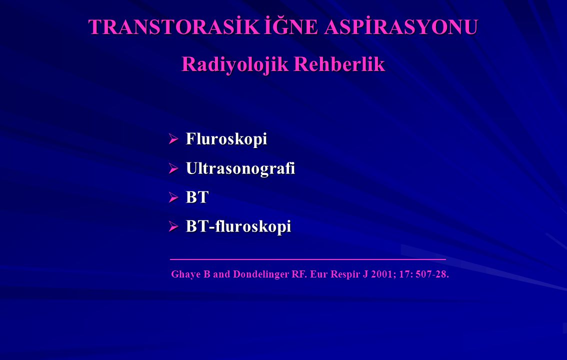 TRANSTORASİK İĞNE ASPİRASYONU Radiyolojik Rehberlik  Fluroskopi  Ultrasonografi  BT  BT-fluroskopi Ghaye B and Dondelinger RF.