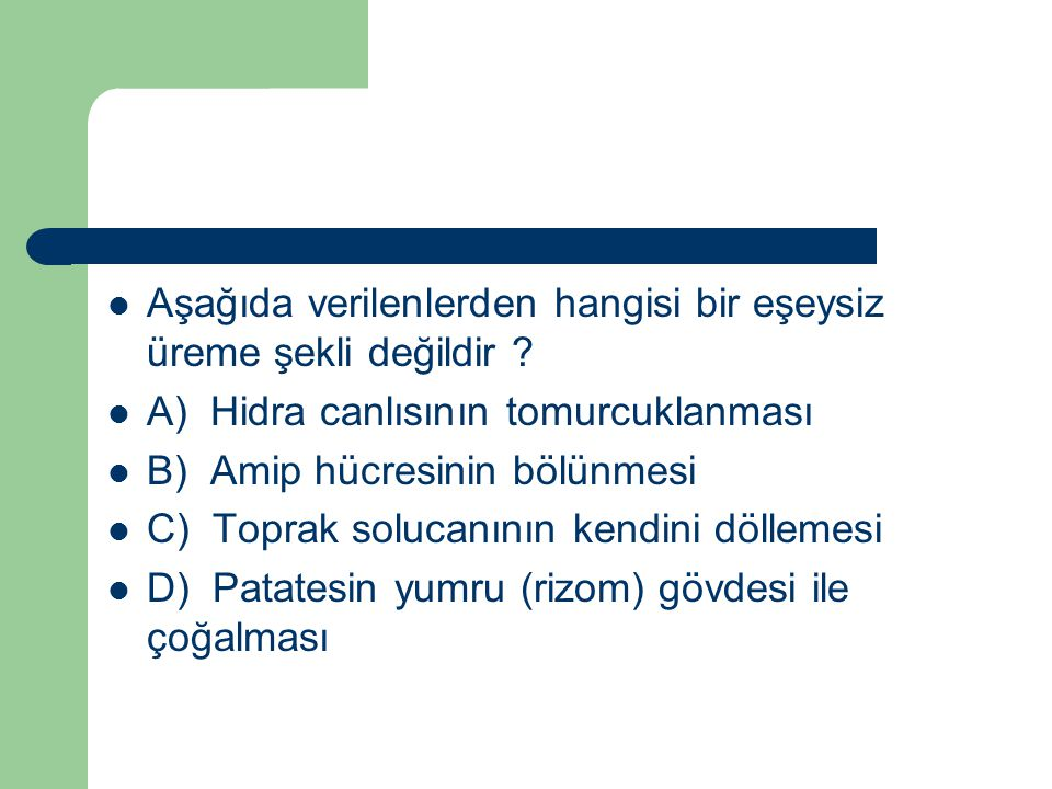 Aşağıda verilenlerden hangisi bir eşeysiz üreme şekli değildir ? A) Hidra canlısının tomurcuklanması B) Amip hücresinin bölünmesi C) Toprak solucanını