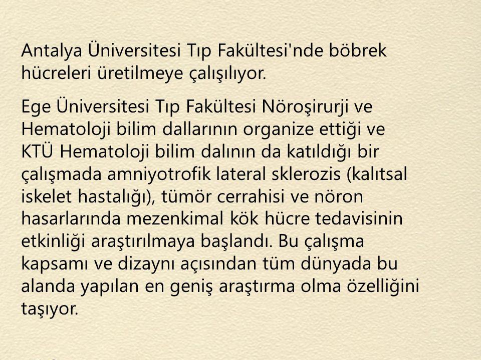 Antalya Üniversitesi Tıp Fakültesi'nde böbrek hücreleri üretilmeye çalışılıyor. Ege Üniversitesi Tıp Fakültesi Nöroşirurji ve Hematoloji bilim dalları