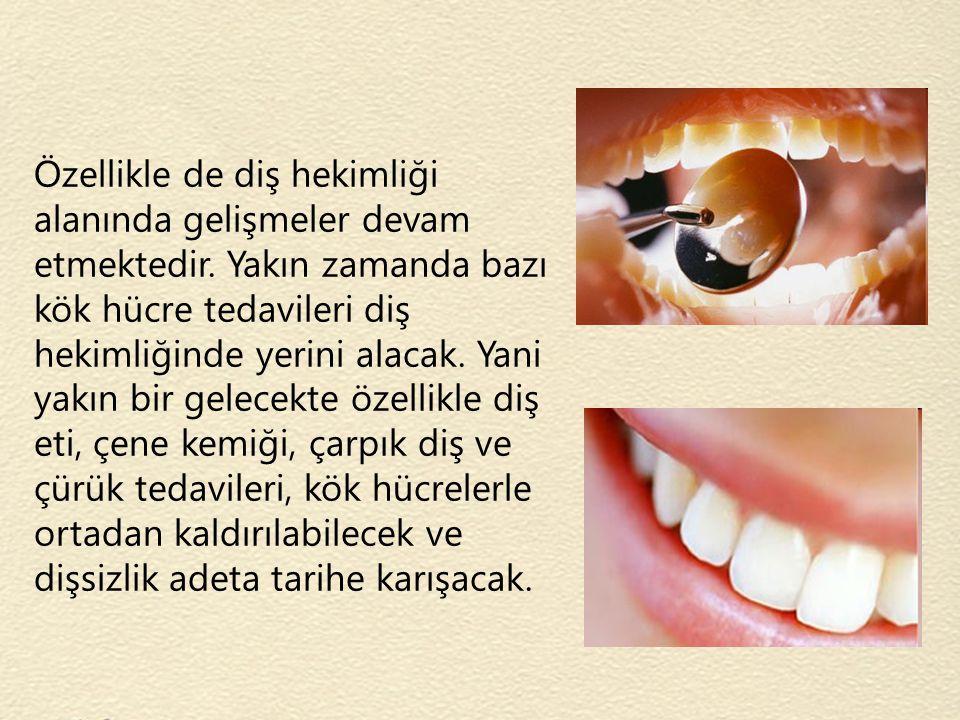Özellikle de diş hekimliği alanında gelişmeler devam etmektedir. Yakın zamanda bazı kök hücre tedavileri diş hekimliğinde yerini alacak. Yani yakın bi