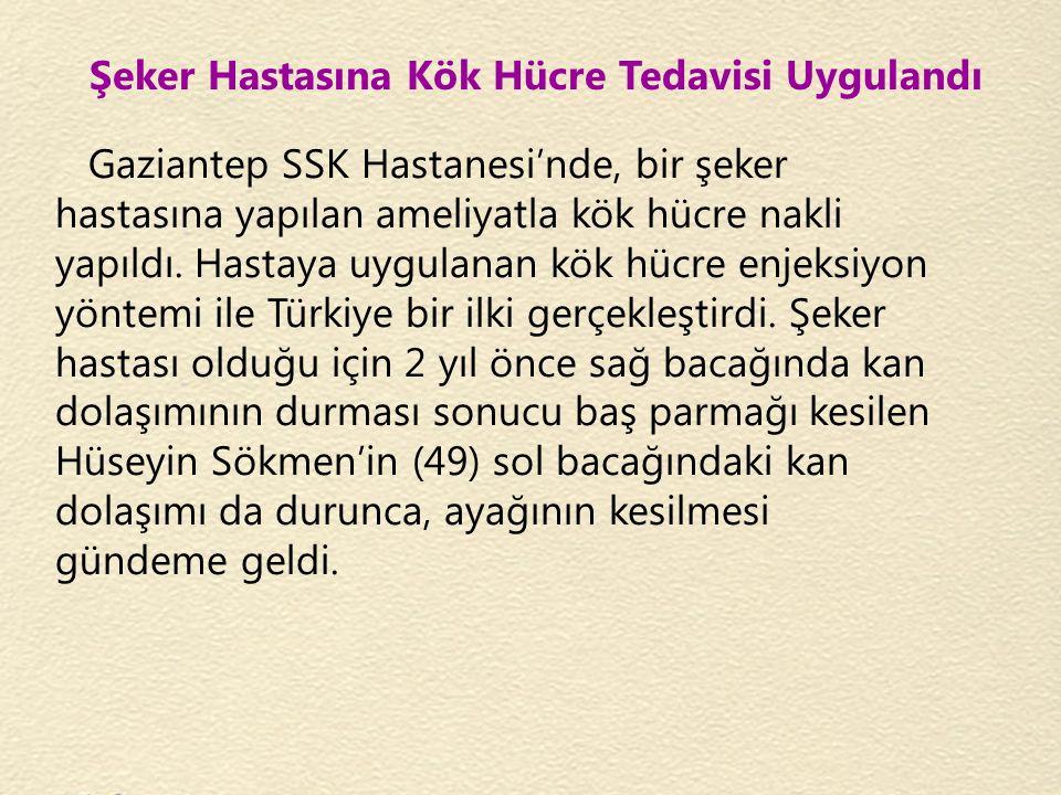 Şeker Hastasına Kök Hücre Tedavisi Uygulandı Gaziantep SSK Hastanesi'nde, bir şeker hastasına yapılan ameliyatla kök hücre nakli yapıldı. Hastaya uygu