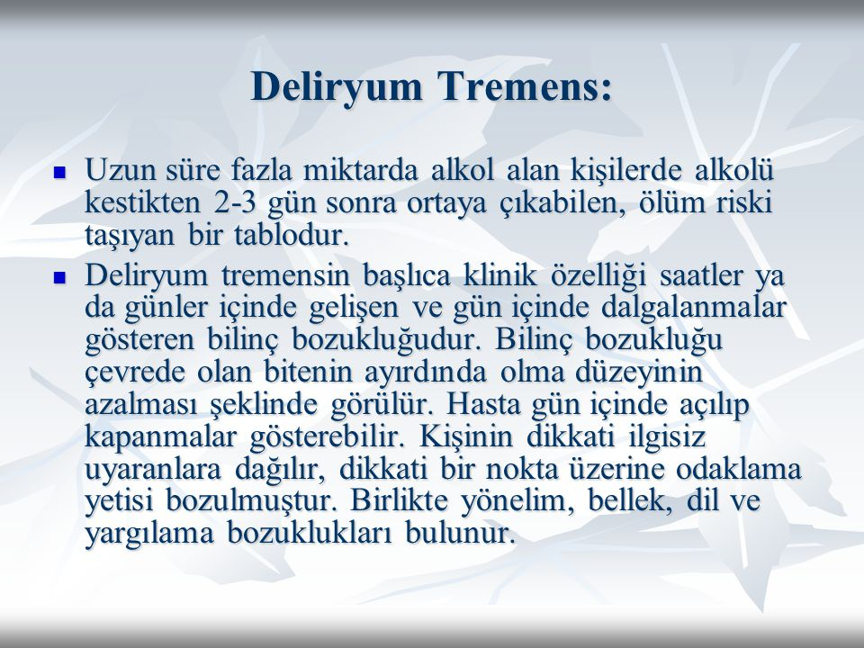 Deliryum Tremens: Uzun süre fazla miktarda alkol alan kişilerde alkolü kestikten 2-3 gün sonra ortaya çıkabilen, ölüm riski taşıyan bir tablodur. Uzun