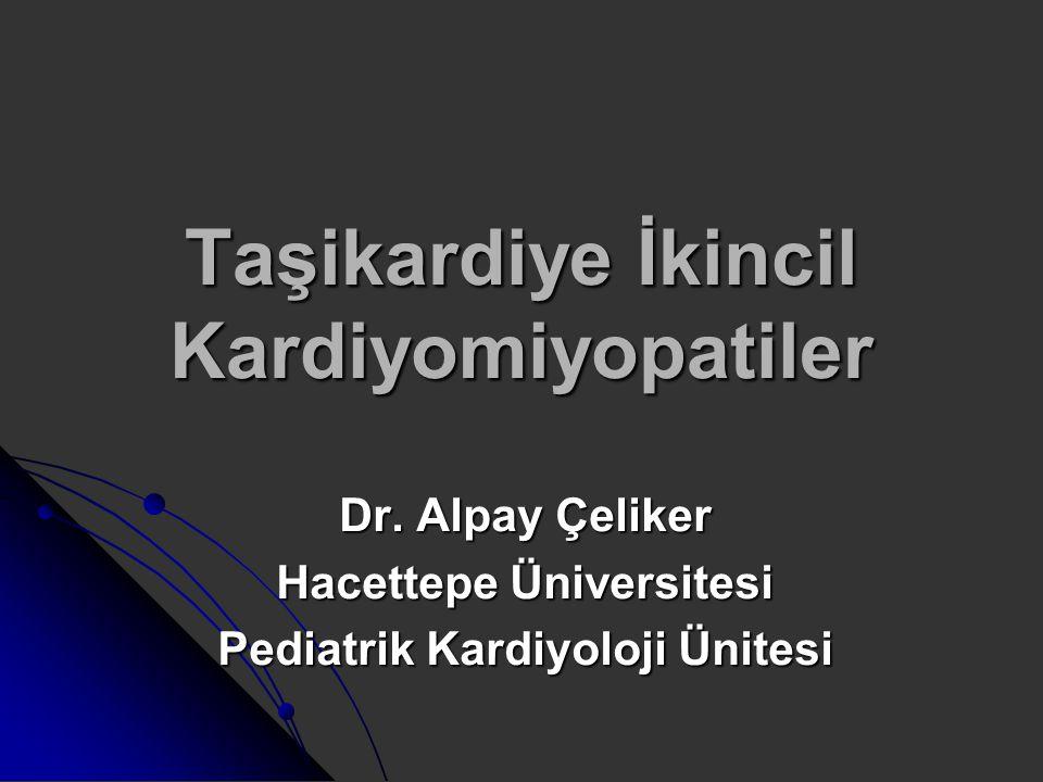 Taşikardiye İkincil Kardiyomiyopatiler Dr. Alpay Çeliker Hacettepe Üniversitesi Pediatrik Kardiyoloji Ünitesi