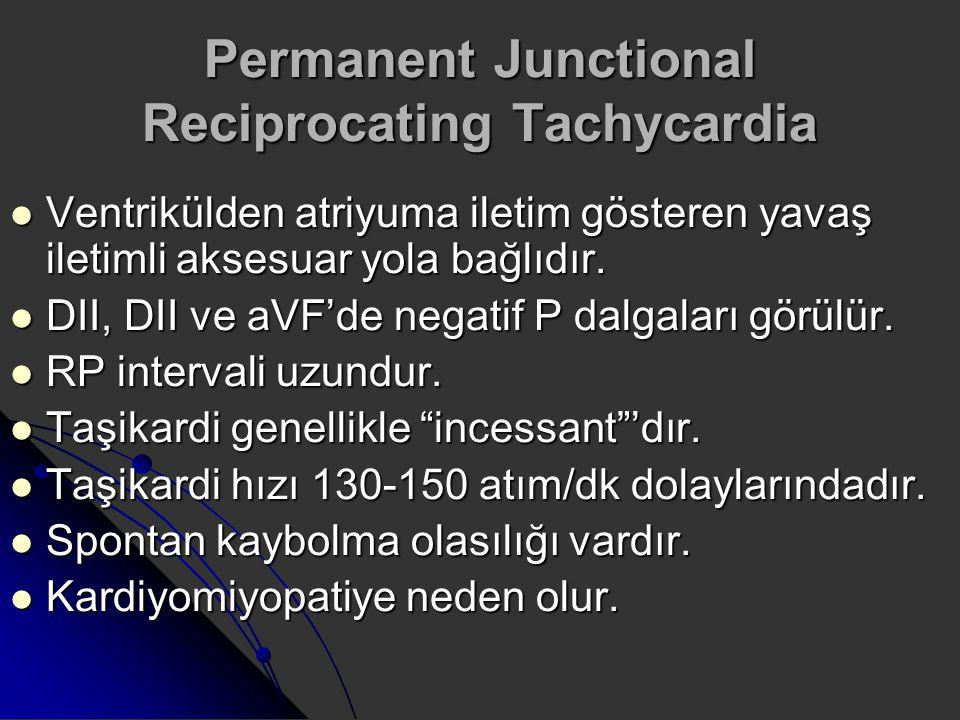 Permanent Junctional Reciprocating Tachycardia Ventrikülden atriyuma iletim gösteren yavaş iletimli aksesuar yola bağlıdır. Ventrikülden atriyuma ilet
