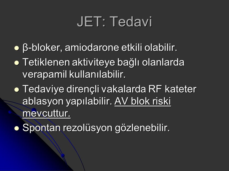 JET: Tedavi β-bloker, amiodarone etkili olabilir. β-bloker, amiodarone etkili olabilir. Tetiklenen aktiviteye bağlı olanlarda verapamil kullanılabilir