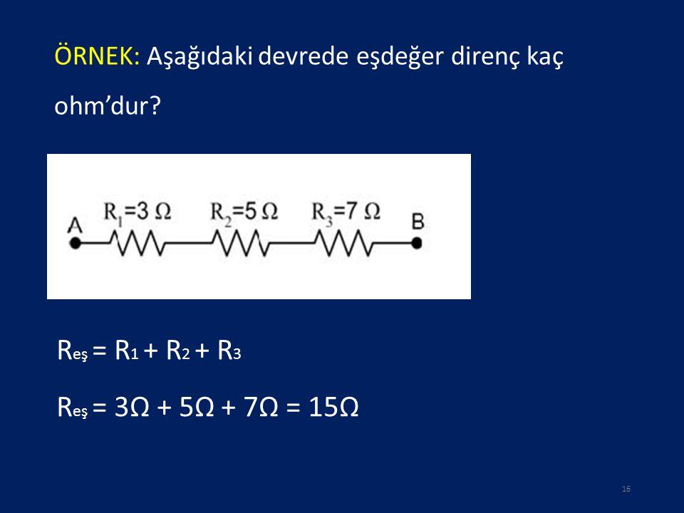 ÖRNEK: Aşağıdaki devrede eşdeğer direnç kaç ohm'dur? 16 R eş = R 1 + R 2 + R 3 R eş = 3Ω + 5Ω + 7Ω = 15Ω