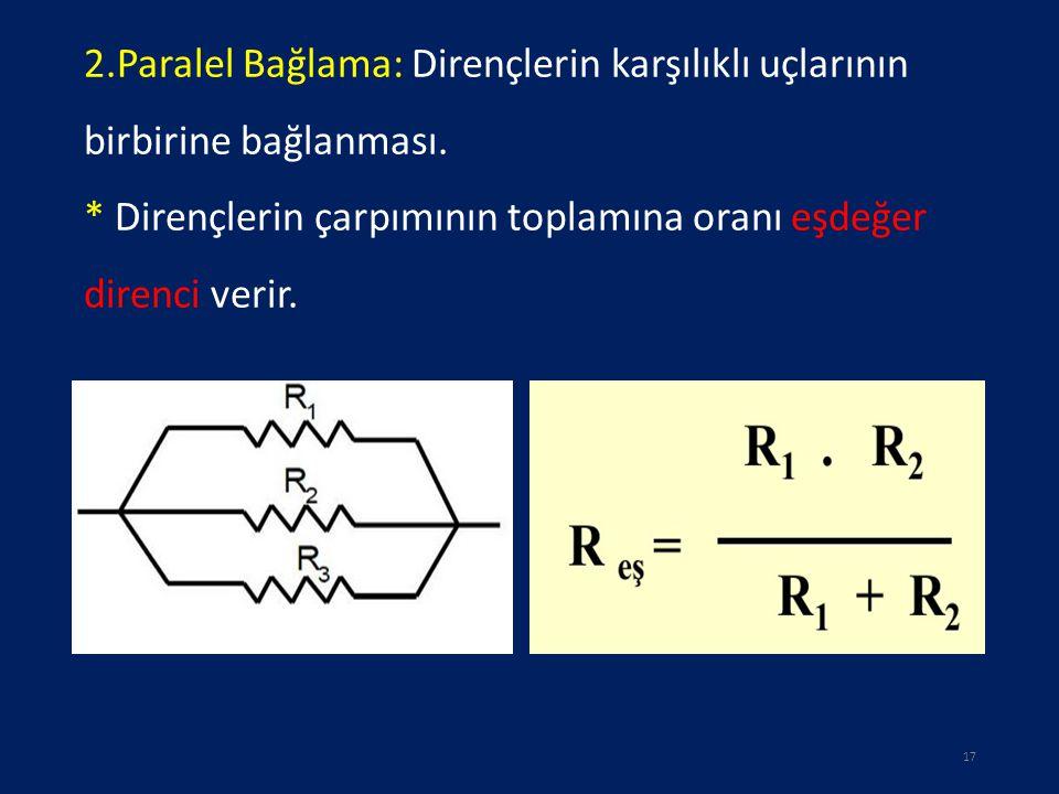 2.Paralel Bağlama: Dirençlerin karşılıklı uçlarının birbirine bağlanması. * Dirençlerin çarpımının toplamına oranı eşdeğer direnci verir. 17