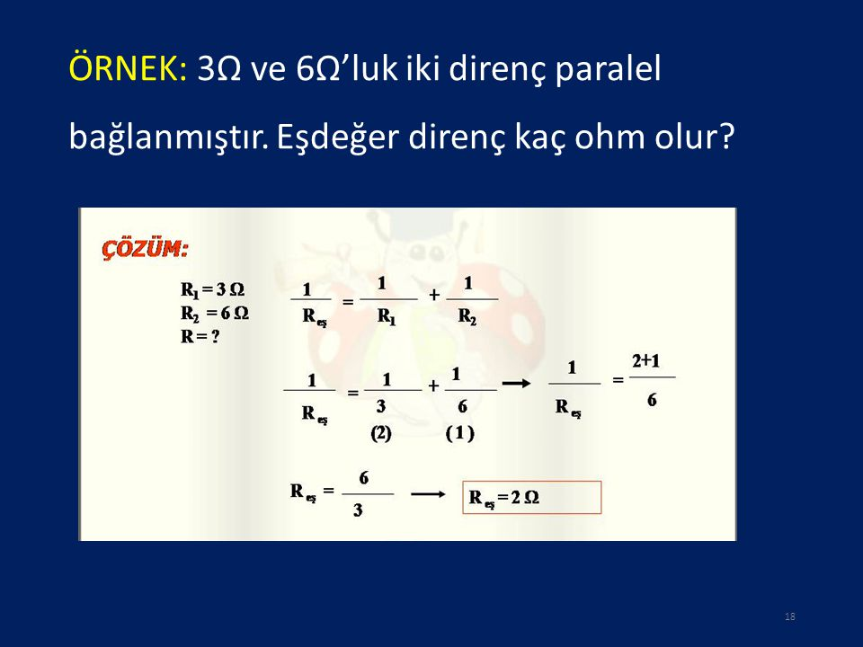 ÖRNEK: 3Ω ve 6Ω'luk iki direnç paralel bağlanmıştır. Eşdeğer direnç kaç ohm olur? 18