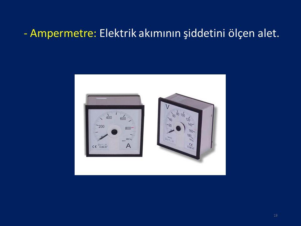 - Ampermetre: Elektrik akımının şiddetini ölçen alet. 19