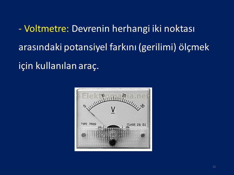 - Voltmetre: Devrenin herhangi iki noktası arasındaki potansiyel farkını (gerilimi) ölçmek için kullanılan araç. 20