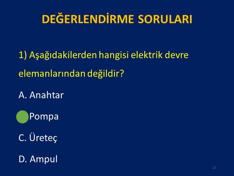 DEĞERLENDİRME SORULARI 1) Aşağıdakilerden hangisi elektrik devre elemanlarından değildir? A. Anahtar B. Pompa C. Üreteç D. Ampul 22