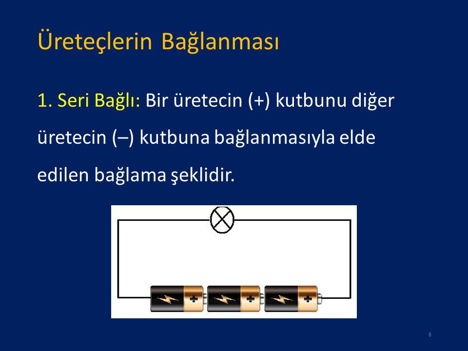 Üreteçlerin Bağlanması 1. Seri Bağlı: Bir üretecin (+) kutbunu diğer üretecin (–) kutbuna bağlanmasıyla elde edilen bağlama şeklidir. 6