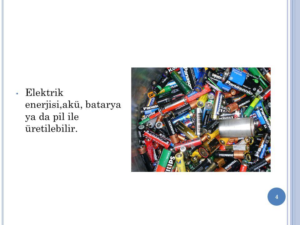Elektrik enerjisi,akü, batarya ya da pil ile üretilebilir. 4