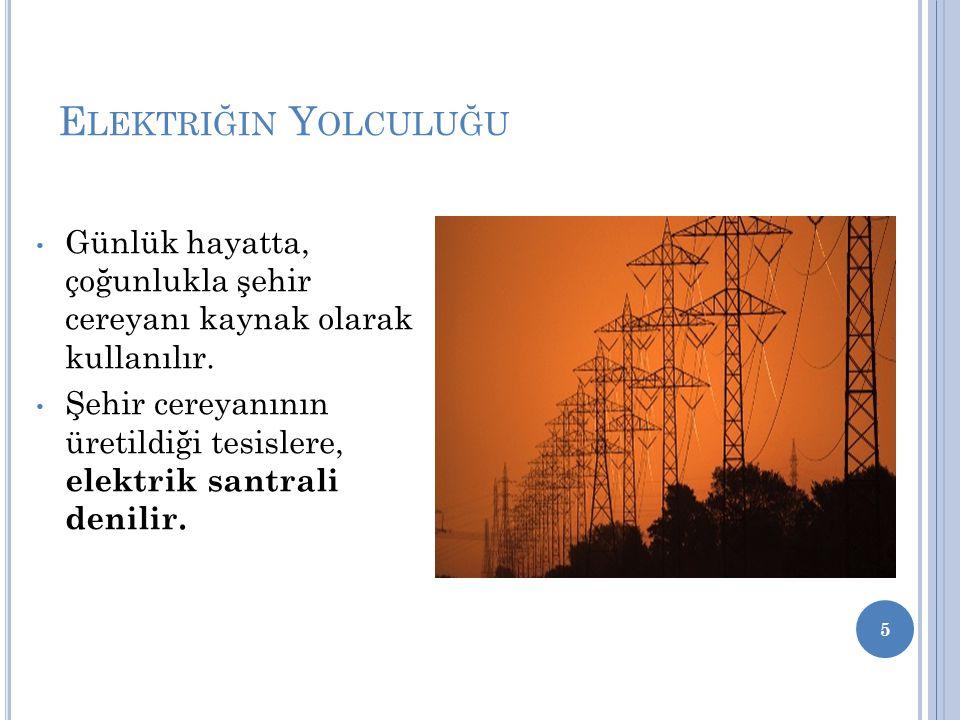 E LEKTRIĞIN Y OLCULUĞU Günlük hayatta, çoğunlukla şehir cereyanı kaynak olarak kullanılır. Şehir cereyanının üretildiği tesislere, elektrik santrali d
