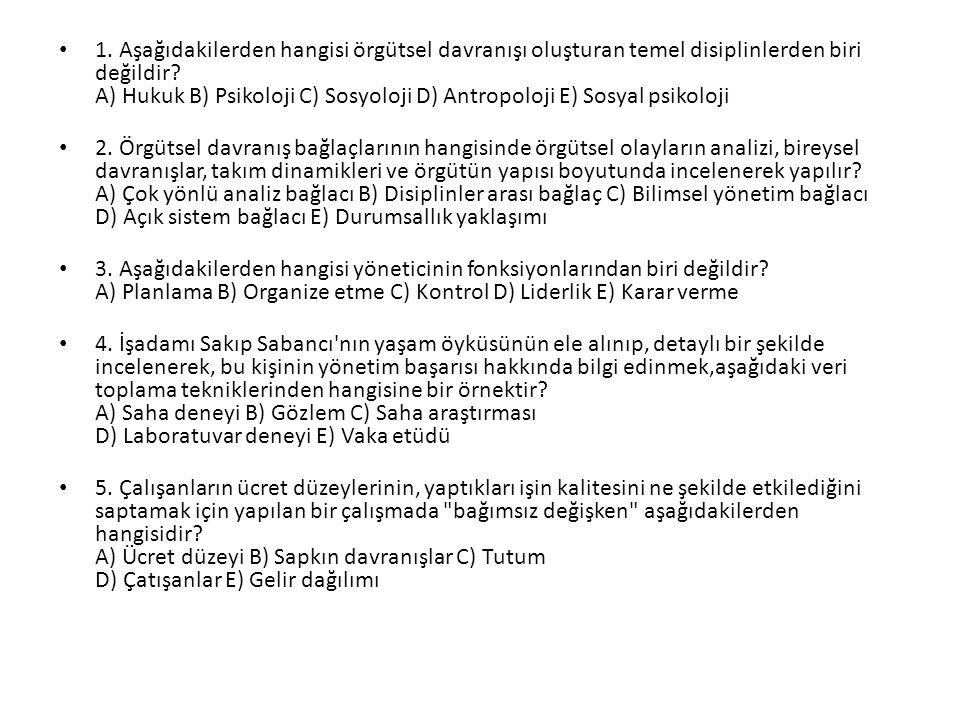 1. Aşağıdakilerden hangisi örgütsel davranışı oluşturan temel disiplinlerden biri değildir? A) Hukuk B) Psikoloji C) Sosyoloji D) Antropoloji E) Sosya