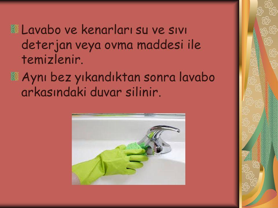 Lavabo ve kenarları su ve sıvı deterjan veya ovma maddesi ile temizlenir. Aynı bez yıkandıktan sonra lavabo arkasındaki duvar silinir.