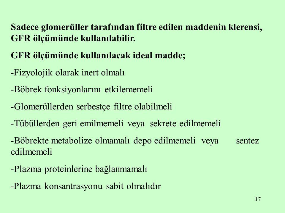 17 Sadece glomerüller tarafından filtre edilen maddenin klerensi, GFR ölçümünde kullanılabilir. GFR ölçümünde kullanılacak ideal madde; -Fizyolojik ol