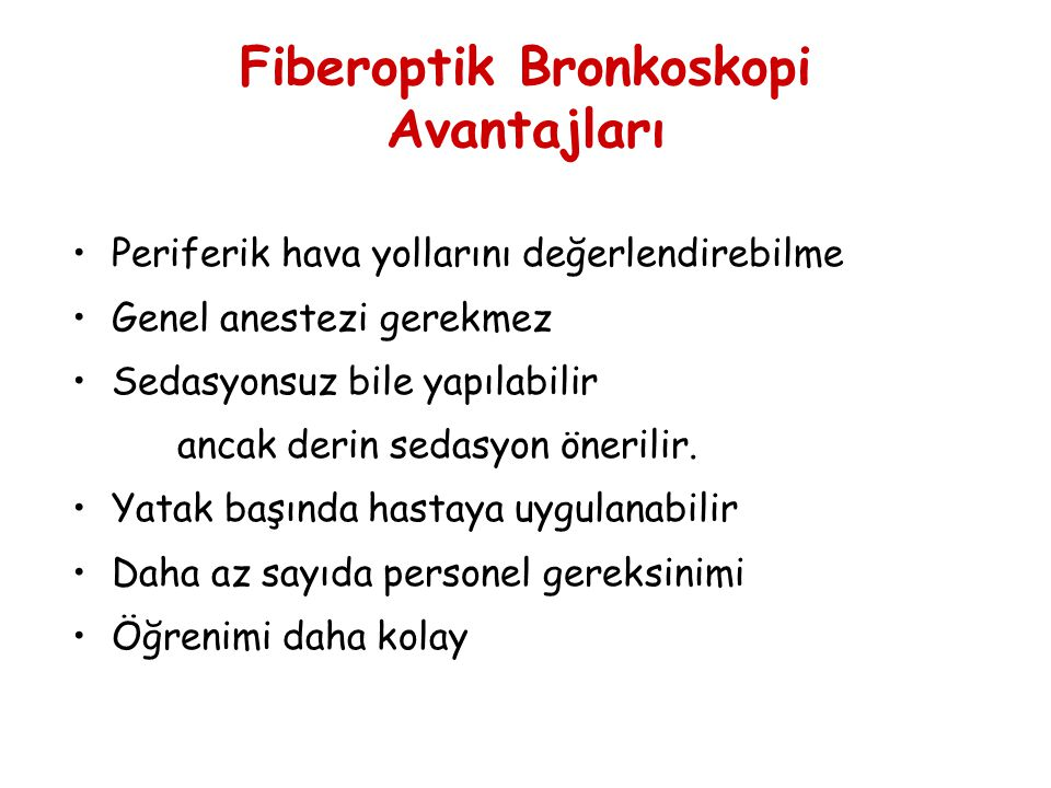 Fiberoptik Bronkoskopi Avantajları Periferik hava yollarını değerlendirebilme Genel anestezi gerekmez Sedasyonsuz bile yapılabilir ancak derin sedasyo