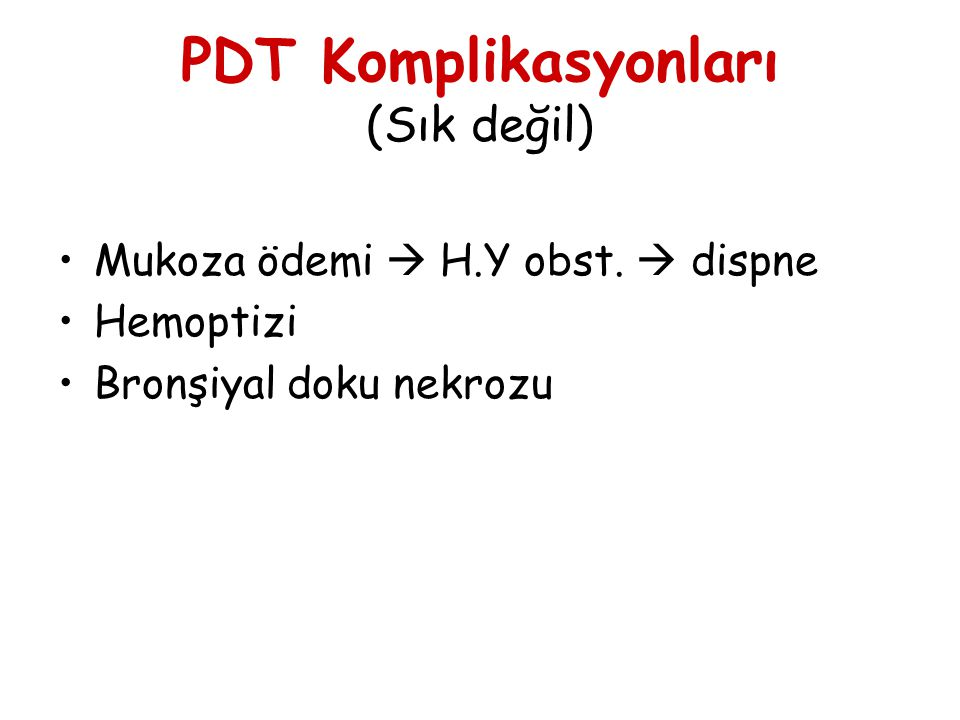 PDT Komplikasyonları (Sık değil) Mukoza ödemi  H.Y obst.  dispne Hemoptizi Bronşiyal doku nekrozu