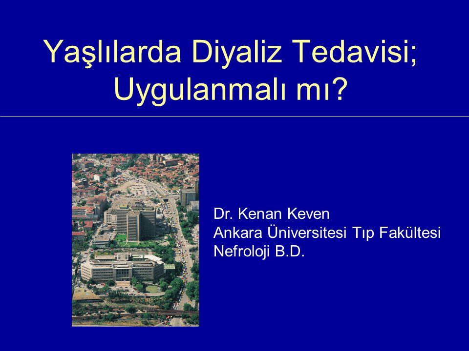Yaşlılarda Diyaliz Tedavisi; Uygulanmalı mı? Dr. Kenan Keven Ankara Üniversitesi Tıp Fakültesi Nefroloji B.D.