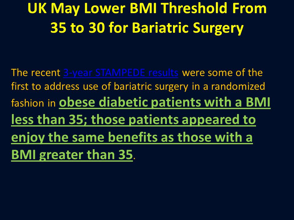 UK May Lower BMI Threshold From 35 to 30 for Bariatric Surgery The recent 3-year STAMPEDE results were some of the first to address use of bariatric s