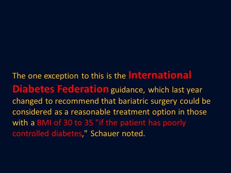 The one exception to this is the International Diabetes Federation guidance, which last year changed to recommend that bariatric surgery could be cons