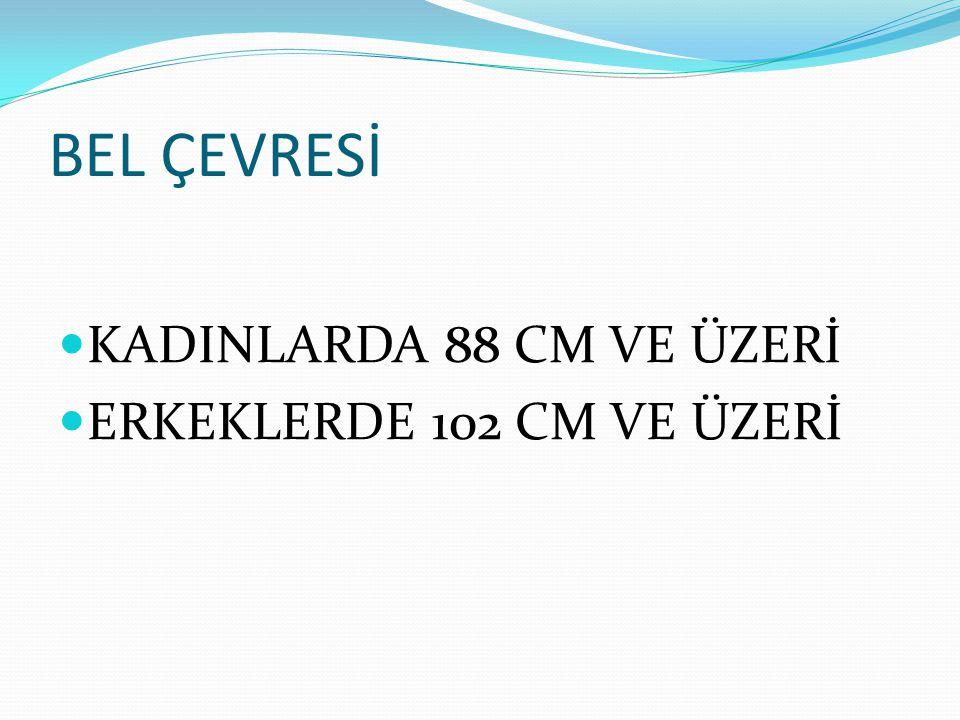BEL ÇEVRESİ KADINLARDA 88 CM VE ÜZERİ ERKEKLERDE 102 CM VE ÜZERİ