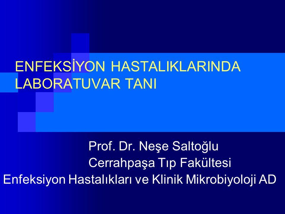 ENFEKSİYON HASTALIKLARINDA LABORATUVAR TANI Prof. Dr. Neşe Saltoğlu Cerrahpaşa Tıp Fakültesi Enfeksiyon Hastalıkları ve Klinik Mikrobiyoloji AD
