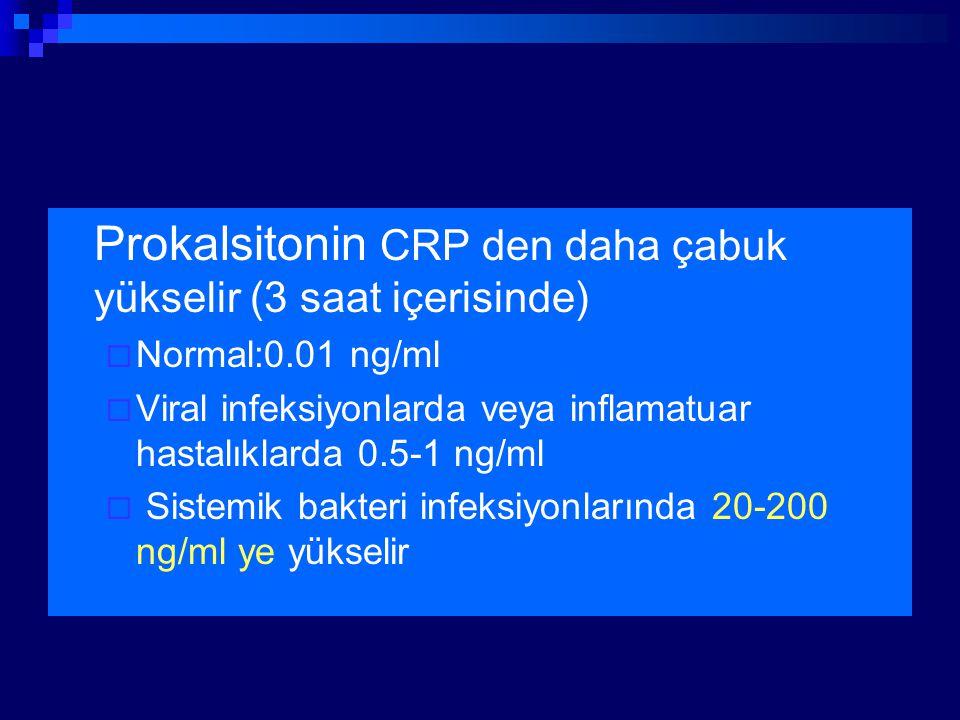 Prokalsitonin CRP den daha çabuk yükselir (3 saat içerisinde)  Normal:0.01 ng/ml  Viral infeksiyonlarda veya inflamatuar hastalıklarda 0.5-1 ng/ml 