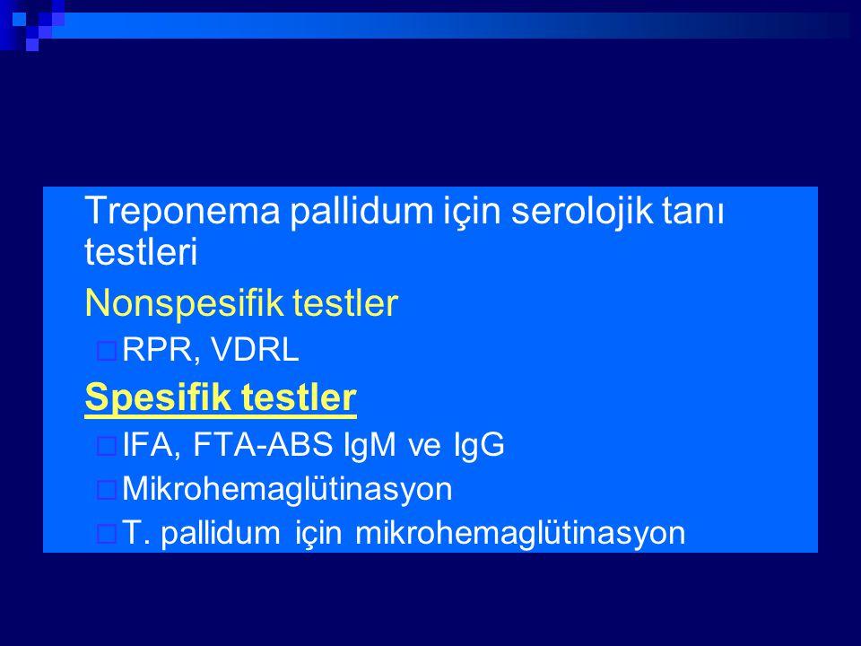 Treponema pallidum için serolojik tanı testleri Nonspesifik testler  RPR, VDRL Spesifik testler  IFA, FTA-ABS IgM ve IgG  Mikrohemaglütinasyon  T.