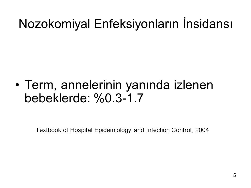 5 Nozokomiyal Enfeksiyonların İnsidansı Term, annelerinin yanında izlenen bebeklerde: %0.3-1.7 Textbook of Hospital Epidemiology and Infection Control