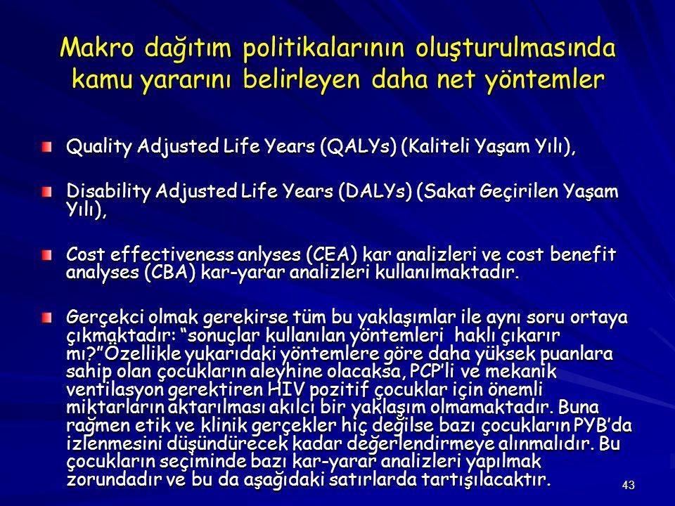 43 Makro dağıtım politikalarının oluşturulmasında kamu yararını belirleyen daha net yöntemler Quality Adjusted Life Years (QALYs) (Kaliteli Yaşam Yılı), Disability Adjusted Life Years (DALYs) (Sakat Geçirilen Yaşam Yılı), Cost effectiveness anlyses (CEA) kar analizleri ve cost benefit analyses (CBA) kar-yarar analizleri kullanılmaktadır.