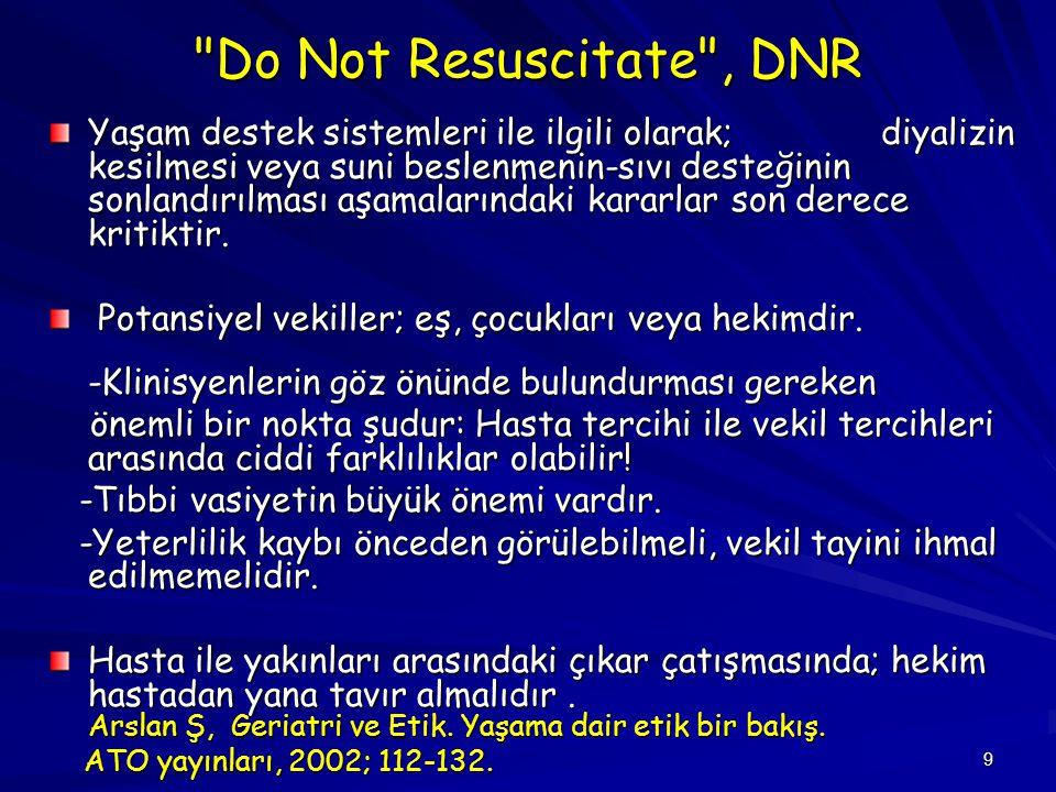 9 Do Not Resuscitate , DNR Yaşam destek sistemleri ile ilgili olarak; diyalizin kesilmesi veya suni beslenmenin-sıvı desteğinin sonlandırılması aşamalarındaki kararlar son derece kritiktir.