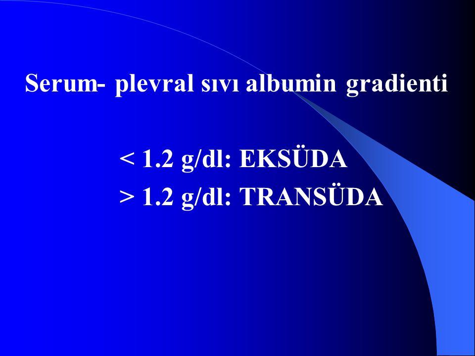 Serum- plevral sıvı albumin gradienti < 1.2 g/dl: EKSÜDA > 1.2 g/dl: TRANSÜDA