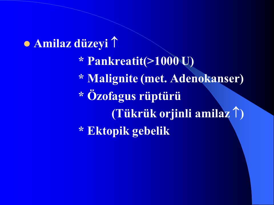Amilaz düzeyi  * Pankreatit(>1000 U) * Malignite (met.