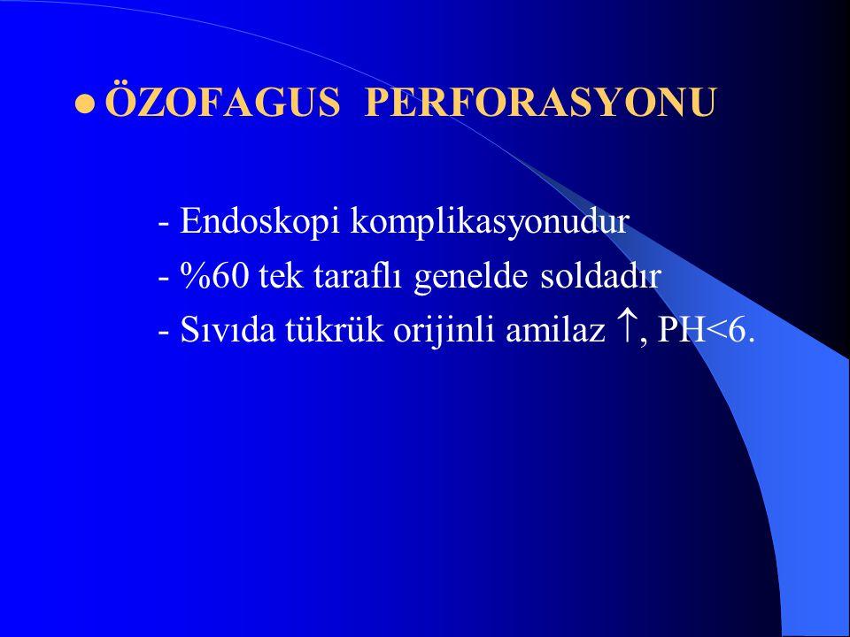 ÖZOFAGUS PERFORASYONU - Endoskopi komplikasyonudur - %60 tek taraflı genelde soldadır - Sıvıda tükrük orijinli amilaz , PH<6.