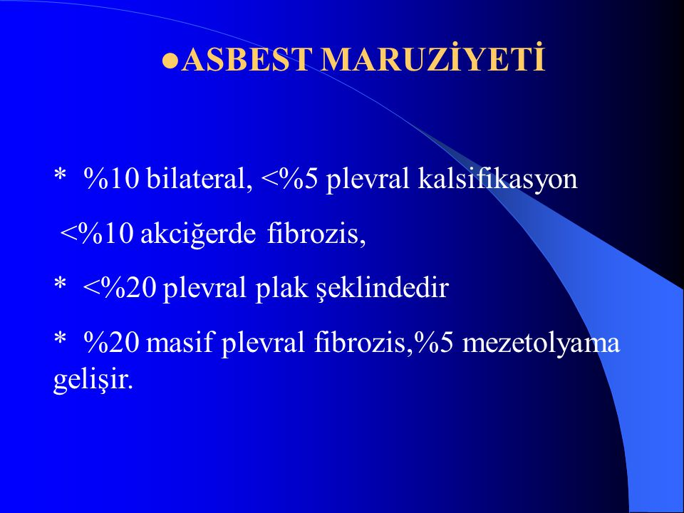 ASBEST MARUZİYETİ * %10 bilateral, <%5 plevral kalsifikasyon <%10 akciğerde fibrozis, * <%20 plevral plak şeklindedir * %20 masif plevral fibrozis,%5 mezetolyama gelişir.