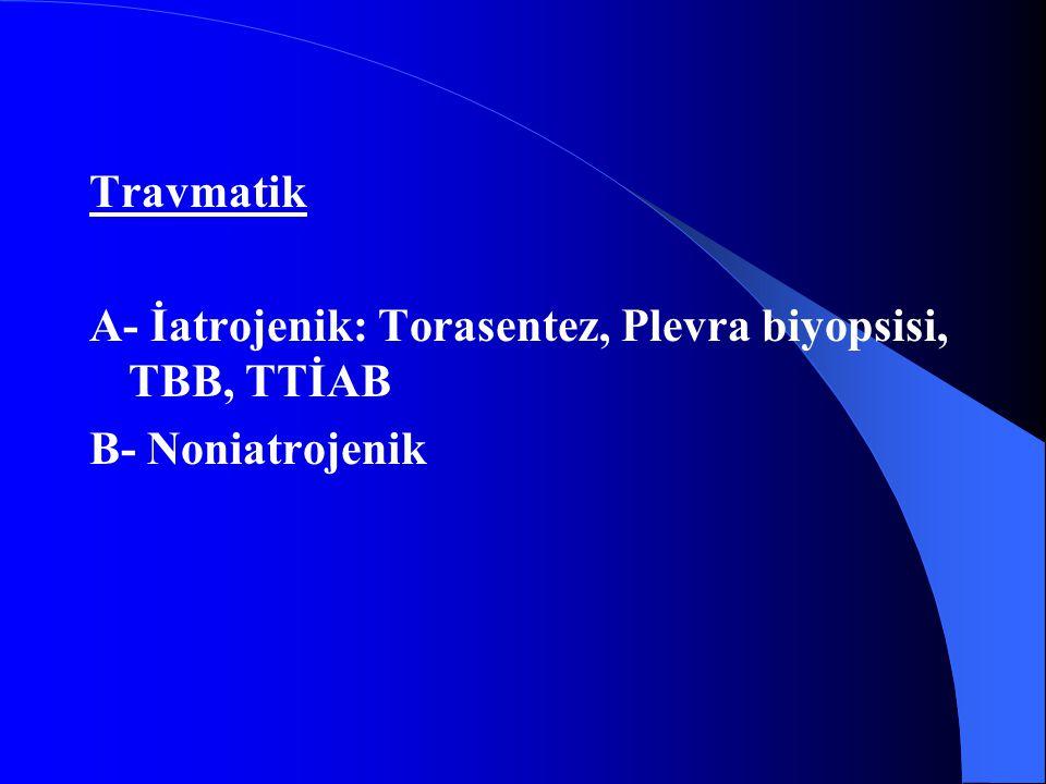 Travmatik A- İatrojenik: Torasentez, Plevra biyopsisi, TBB, TTİAB B- Noniatrojenik