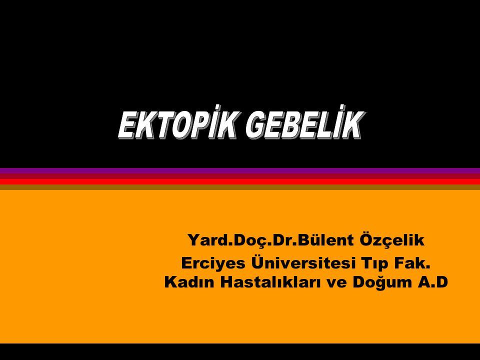 Yard.Doç.Dr.Bülent Özçelik Erciyes Üniversitesi Tıp Fak. Kadın Hastalıkları ve Doğum A.D