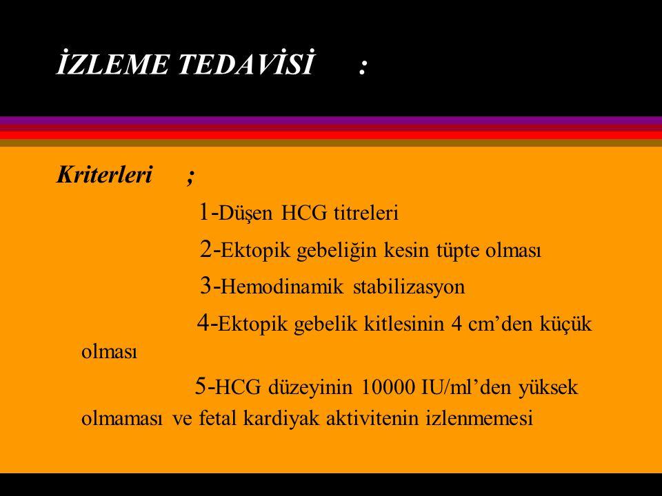 İZLEME TEDAVİSİ : Kriterleri ; 1- Düşen HCG titreleri 2- Ektopik gebeliğin kesin tüpte olması 3- Hemodinamik stabilizasyon 4- Ektopik gebelik kitlesin