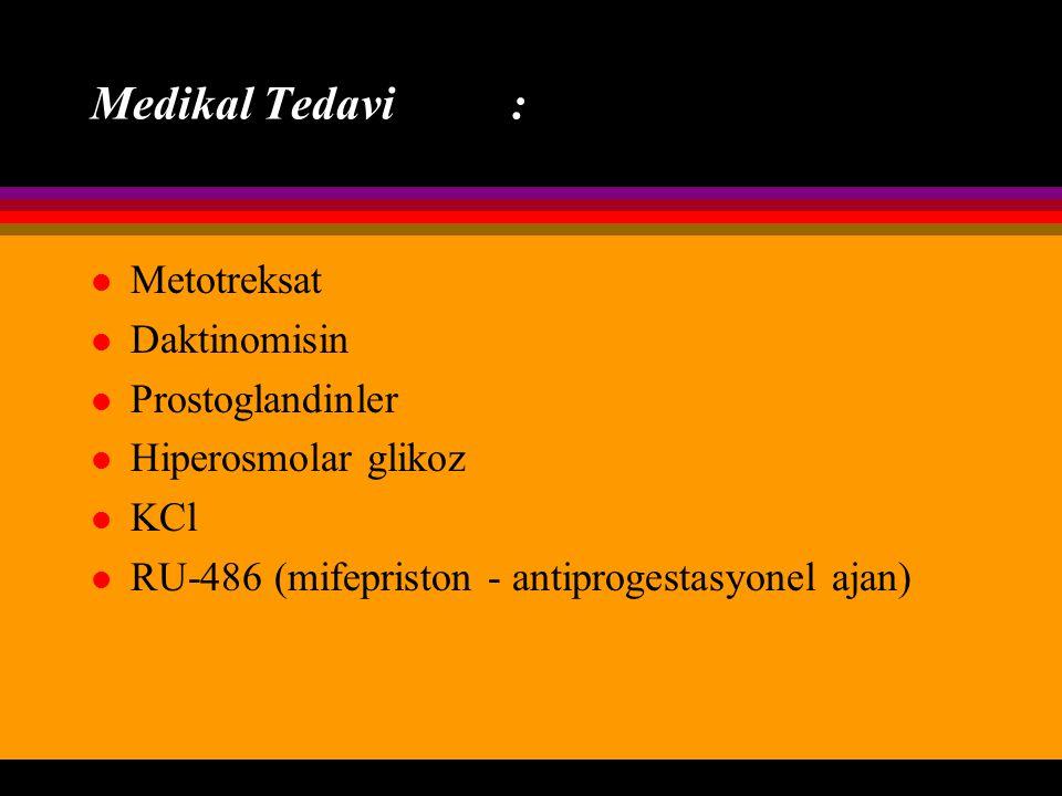 Medikal Tedavi : l Metotreksat l Daktinomisin l Prostoglandinler l Hiperosmolar glikoz l KCl l RU-486 (mifepriston - antiprogestasyonel ajan)