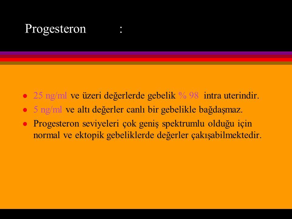 Progesteron : l 25 ng/ml ve üzeri değerlerde gebelik % 98 intra uterindir. l 5 ng/ml ve altı değerler canlı bir gebelikle bağdaşmaz. l Progesteron sev