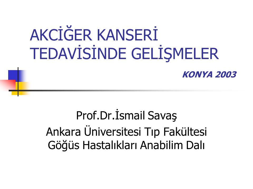 AKCİĞER KANSERİ TEDAVİSİNDE GELİŞMELER KONYA 2003 Prof.Dr.İsmail Savaş Ankara Üniversitesi Tıp Fakültesi Göğüs Hastalıkları Anabilim Dalı