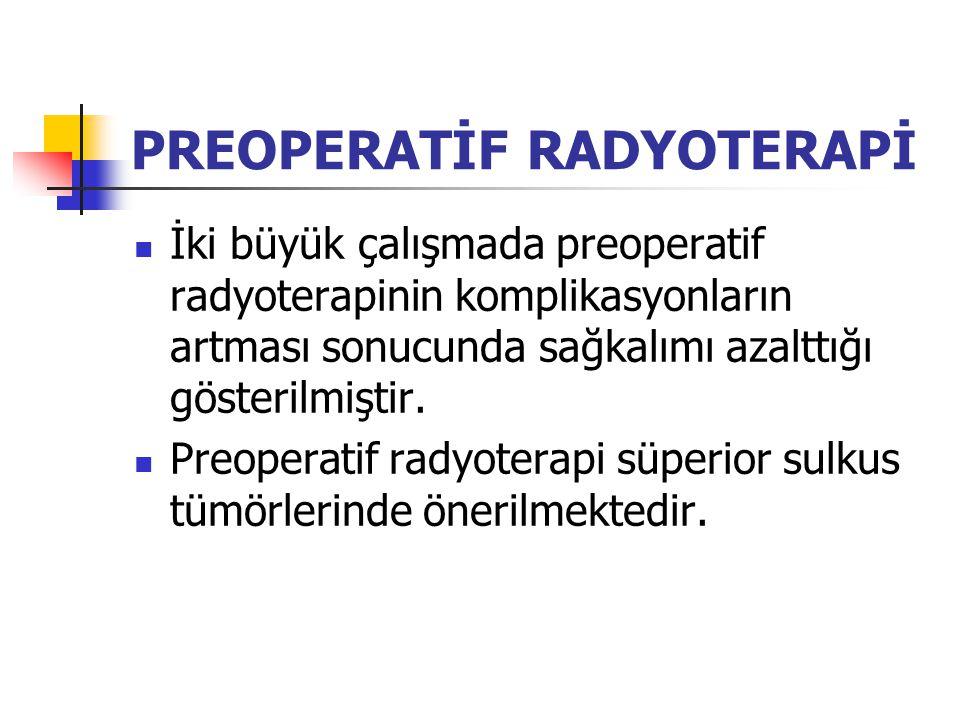 PREOPERATİF RADYOTERAPİ İki büyük çalışmada preoperatif radyoterapinin komplikasyonların artması sonucunda sağkalımı azalttığı gösterilmiştir.