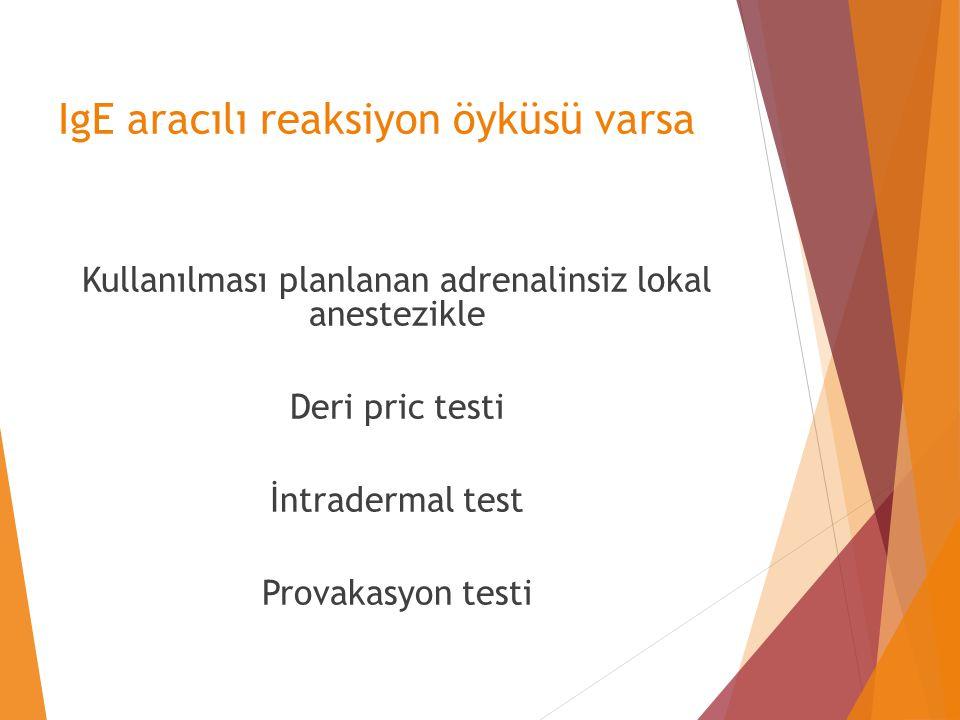 IgE aracılı reaksiyon öyküsü varsa Kullanılması planlanan adrenalinsiz lokal anestezikle Deri pric testi İntradermal test Provakasyon testi