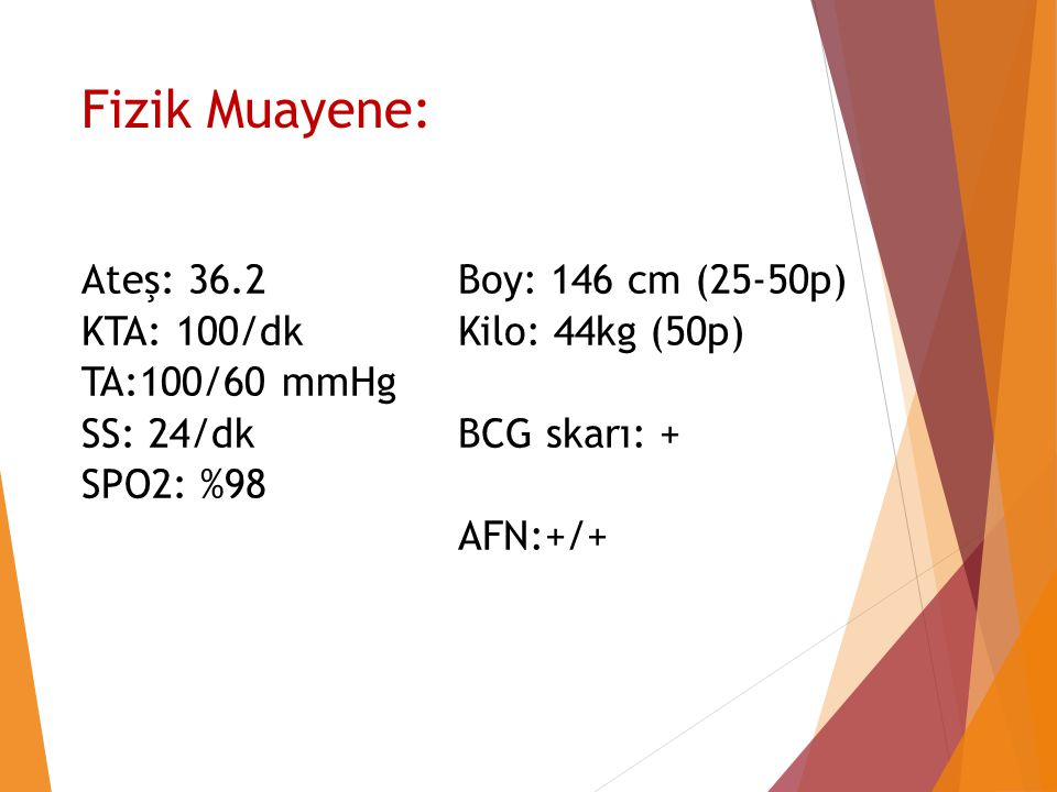 Fizik Muayene: Ateş: 36.2 KTA: 100/dk TA:100/60 mmHg SS: 24/dk SPO2: %98 Boy: 146 cm (25-50p) Kilo: 44kg (50p) BCG skarı: + AFN:+/+