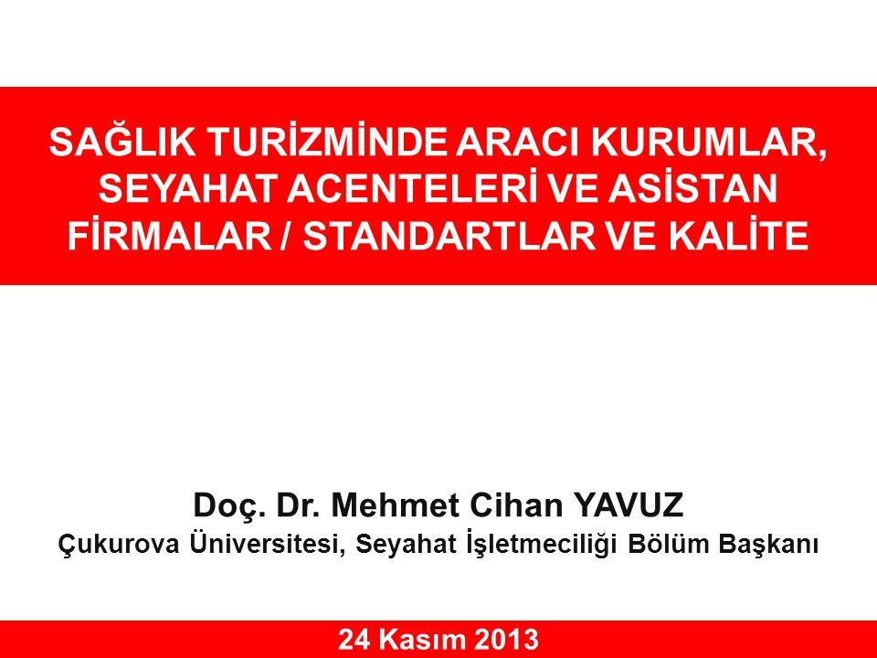 SAĞLIK TURİZMİNDE ARACI KURUMLAR, SEYAHAT ACENTELERİ VE ASİSTAN FİRMALAR / STANDARTLAR VE KALİTE 24 Kasım 2013 Doç. Dr. Mehmet Cihan YAVUZ Çukurova Ün